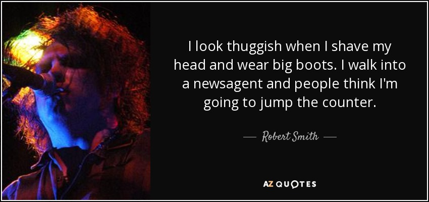 I look thuggish when I shave my head and wear big boots. I walk into a newsagent and people think I'm going to jump the counter. - Robert Smith
