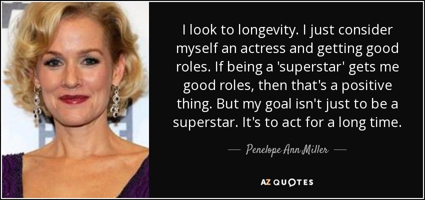 I look to longevity. I just consider myself an actress and getting good roles. If being a 'superstar' gets me good roles, then that's a positive thing. But my goal isn't just to be a superstar. It's to act for a long time. - Penelope Ann Miller