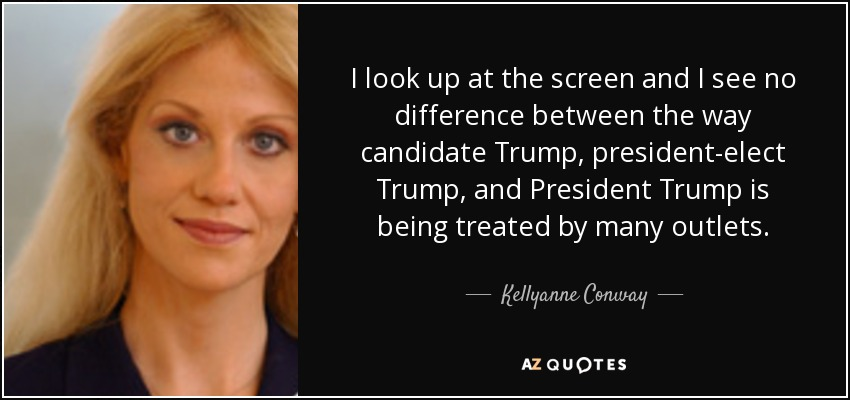 I look up at the screen and I see no difference between the way candidate Trump, president-elect Trump, and President Trump is being treated by many outlets. - Kellyanne Conway