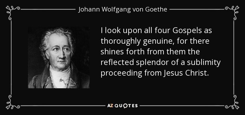 I look upon all four Gospels as thoroughly genuine, for there shines forth from them the reflected splendor of a sublimity proceeding from Jesus Christ. - Johann Wolfgang von Goethe