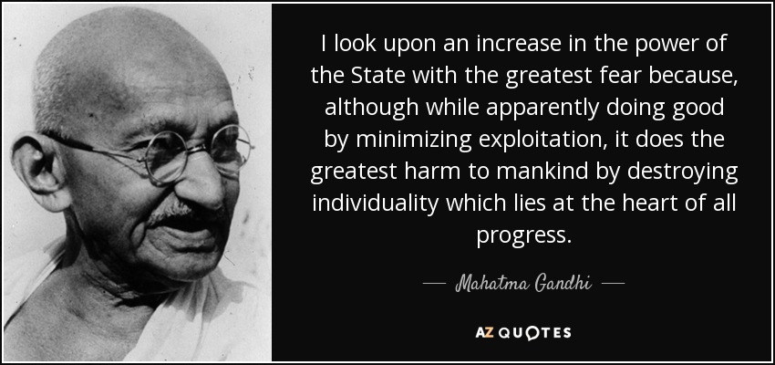I look upon an increase in the power of the State with the greatest fear because, although while apparently doing good by minimizing exploitation, it does the greatest harm to mankind by destroying individuality which lies at the heart of all progress. - Mahatma Gandhi