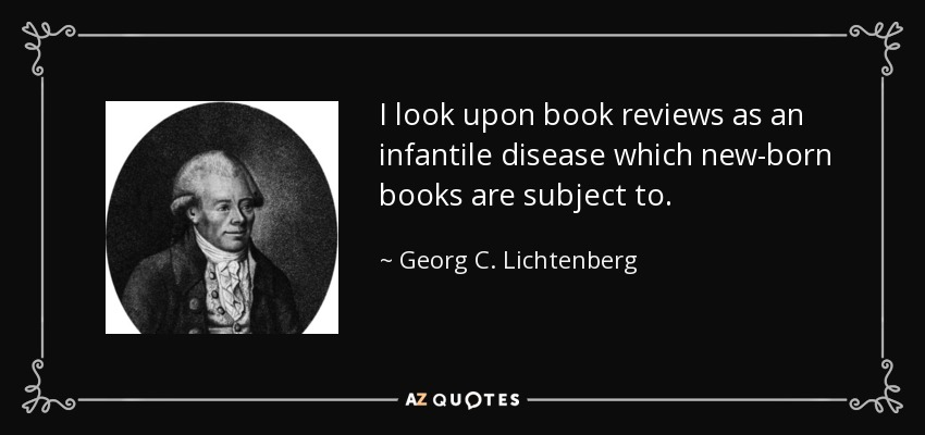 I look upon book reviews as an infantile disease which new-born books are subject to. - Georg C. Lichtenberg
