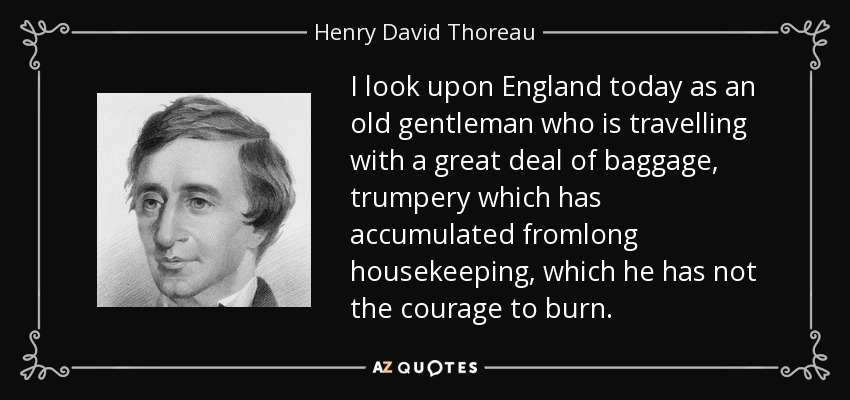 I look upon England today as an old gentleman who is travelling with a great deal of baggage, trumpery which has accumulated fromlong housekeeping, which he has not the courage to burn. - Henry David Thoreau