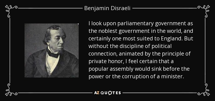 I look upon parliamentary government as the noblest government in the world, and certainly one most suited to England. But without the discipline of political connection, animated by the principle of private honor, I feel certain that a popular assembly would sink before the power or the corruption of a minister. - Benjamin Disraeli