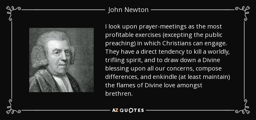 I look upon prayer-meetings as the most profitable exercises (excepting the public preaching) in which Christians can engage. They have a direct tendency to kill a worldly, trifling spirit, and to draw down a Divine blessing upon all our concerns, compose differences, and enkindle (at least maintain) the flames of Divine love amongst brethren. - John Newton