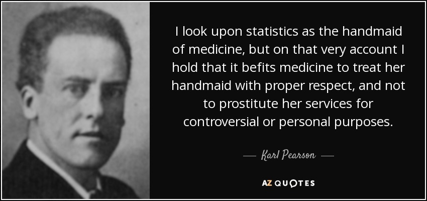 I look upon statistics as the handmaid of medicine, but on that very account I hold that it befits medicine to treat her handmaid with proper respect, and not to prostitute her services for controversial or personal purposes. - Karl Pearson
