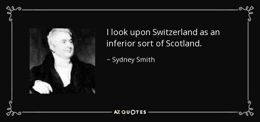 I look upon Switzerland as an inferior sort of Scotland. - Sydney Smith