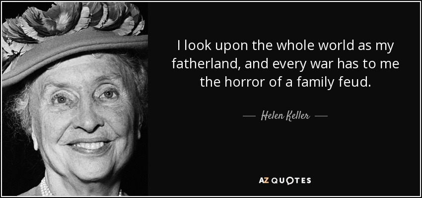 I look upon the whole world as my fatherland, and every war has to me the horror of a family feud. - Helen Keller