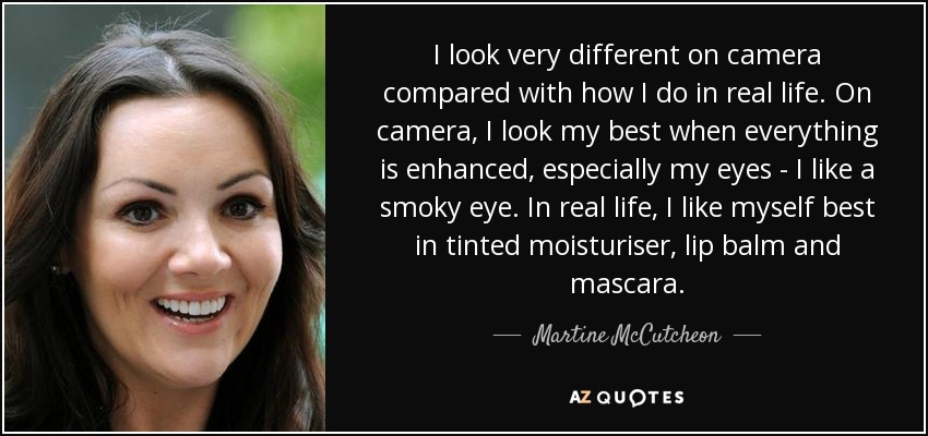 I look very different on camera compared with how I do in real life. On camera, I look my best when everything is enhanced, especially my eyes - I like a smoky eye. In real life, I like myself best in tinted moisturiser, lip balm and mascara. - Martine McCutcheon
