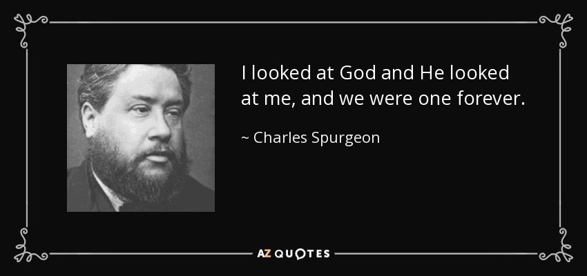 I looked at God and He looked at me, and we were one forever. - Charles Spurgeon