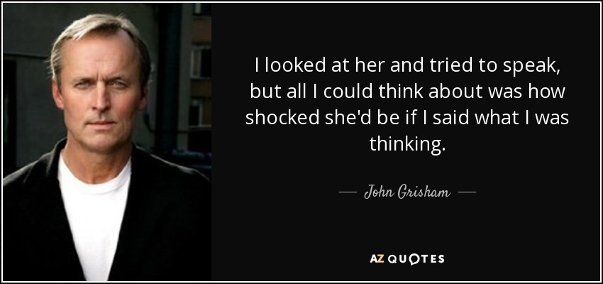 I looked at her and tried to speak, but all I could think about was how shocked she'd be if I said what I was thinking. - John Grisham