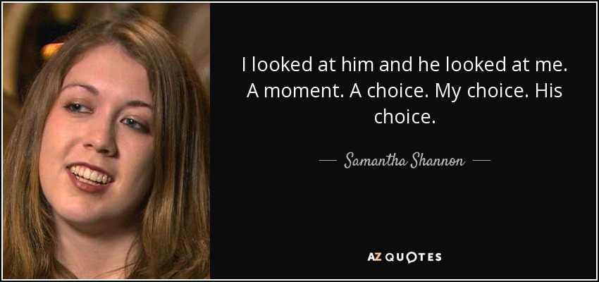 I looked at him and he looked at me. A moment. A choice. My choice. His choice. - Samantha Shannon