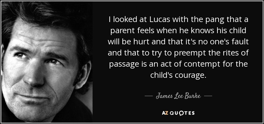 I looked at Lucas with the pang that a parent feels when he knows his child will be hurt and that it's no one's fault and that to try to preempt the rites of passage is an act of contempt for the child's courage. - James Lee Burke