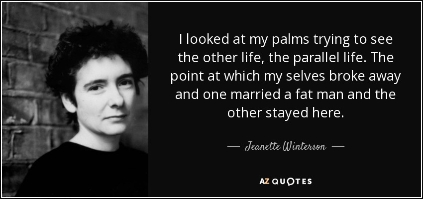 I looked at my palms trying to see the other life, the parallel life. The point at which my selves broke away and one married a fat man and the other stayed here. - Jeanette Winterson