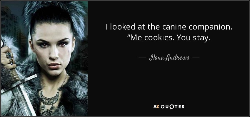 "I looked at the canine companion. ""Me cookies. You stay. - Ilona Andrews"