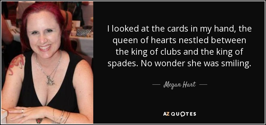 I looked at the cards in my hand, the queen of hearts nestled between the king of clubs and the king of spades. No wonder she was smiling. - Megan Hart