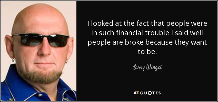 I looked at the fact that people were in such financial trouble I said well people are broke because they want to be. - Larry Winget