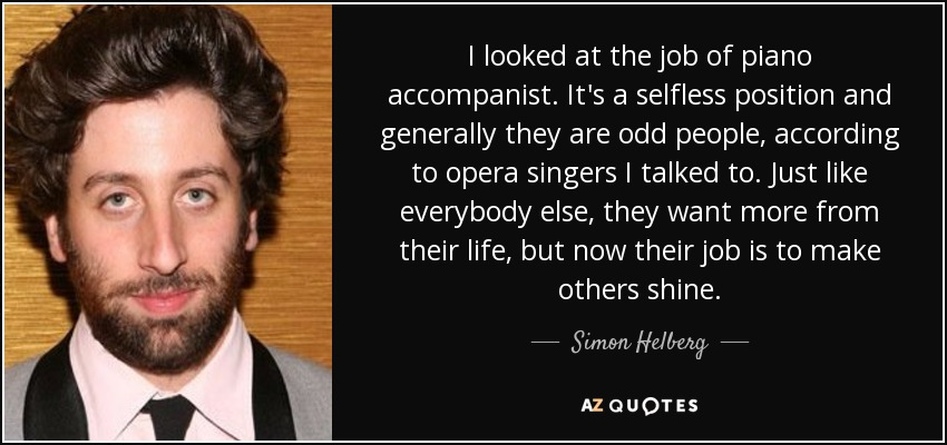 I looked at the job of piano accompanist. It's a selfless position and generally they are odd people, according to opera singers I talked to. Just like everybody else, they want more from their life, but now their job is to make others shine. - Simon Helberg