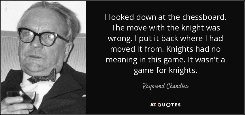 I looked down at the chessboard. The move with the knight was wrong. I put it back where I had moved it from. Knights had no meaning in this game. It wasn't a game for knights. - Raymond Chandler