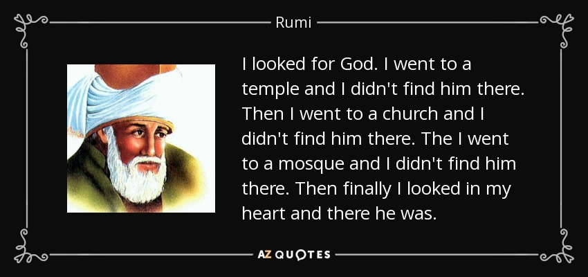 I looked for God. I went to a temple and I didn't find him there. Then I went to a church and I didn't find him there. The I went to a mosque and I didn't find him there. Then finally I looked in my heart and there he was. - Rumi