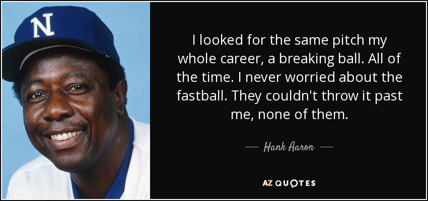 I looked for the same pitch my whole career, a breaking ball. All of the time. I never worried about the fastball. They couldn't throw it past me, none of them. - Hank Aaron