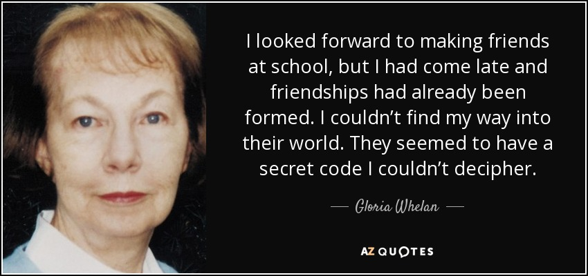 I looked forward to making friends at school, but I had come late and friendships had already been formed. I couldn't find my way into their world. They seemed to have a secret code I couldn't decipher. - Gloria Whelan