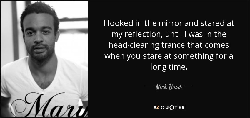 I looked in the mirror and stared at my reflection, until I was in the head-clearing trance that comes when you stare at something for a long time. - Nick Burd