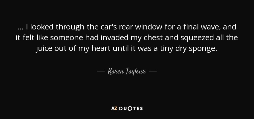 ... I looked through the car's rear window for a final wave, and it felt like someone had invaded my chest and squeezed all the juice out of my heart until it was a tiny dry sponge. - Karen Tayleur