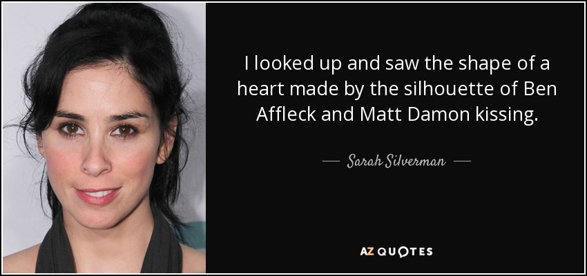 I looked up and saw the shape of a heart made by the silhouette of Ben Affleck and Matt Damon kissing. - Sarah Silverman