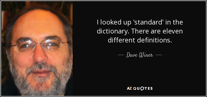 I looked up 'standard' in the dictionary. There are eleven different definitions. - Dave Winer