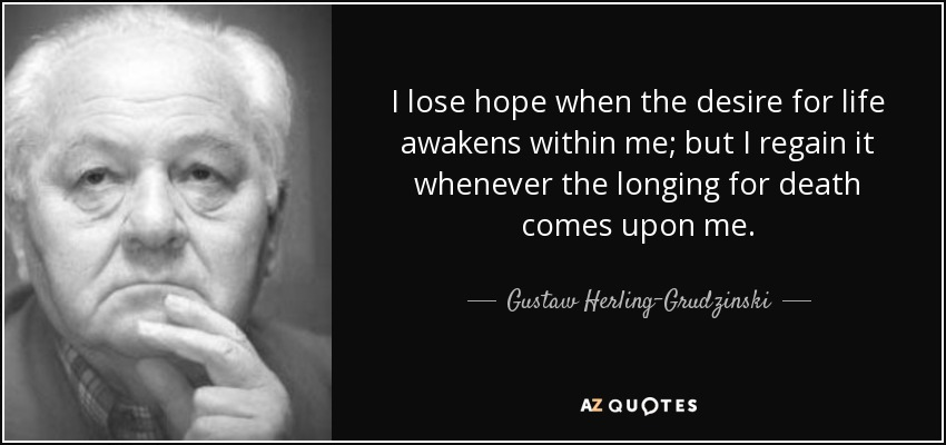 I lose hope when the desire for life awakens within me; but I regain it whenever the longing for death comes upon me. - Gustaw Herling-Grudzinski