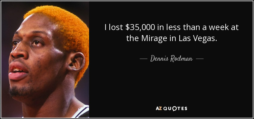 I lost $35,000 in less than a week at the Mirage in Las Vegas. - Dennis Rodman