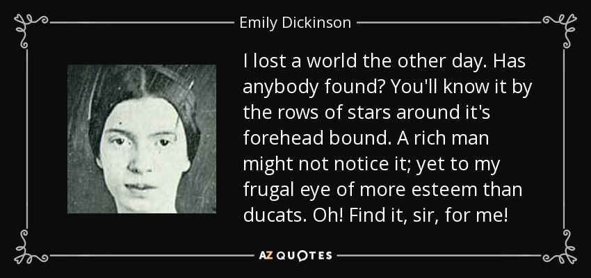 I lost a world the other day. Has anybody found? You'll know it by the rows of stars around it's forehead bound. A rich man might not notice it; yet to my frugal eye of more esteem than ducats. Oh! Find it, sir, for me! - Emily Dickinson