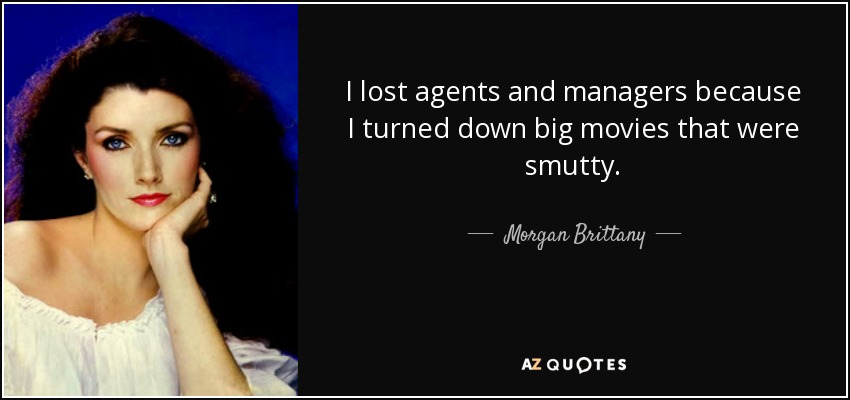 I lost agents and managers because I turned down big movies that were smutty. - Morgan Brittany