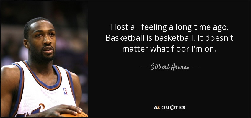 I lost all feeling a long time ago. Basketball is basketball. It doesn't matter what floor I'm on. - Gilbert Arenas