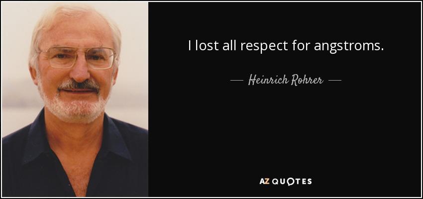 I lost all respect for angstroms. - Heinrich Rohrer