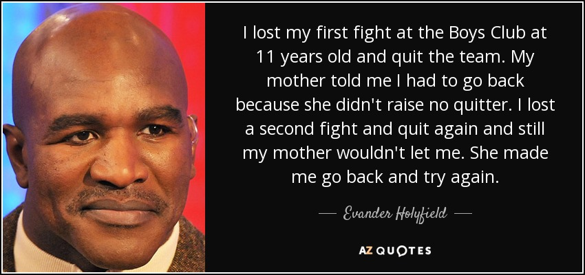 I lost my first fight at the Boys Club at 11 years old and quit the team. My mother told me I had to go back because she didn't raise no quitter. I lost a second fight and quit again and still my mother wouldn't let me. She made me go back and try again. - Evander Holyfield