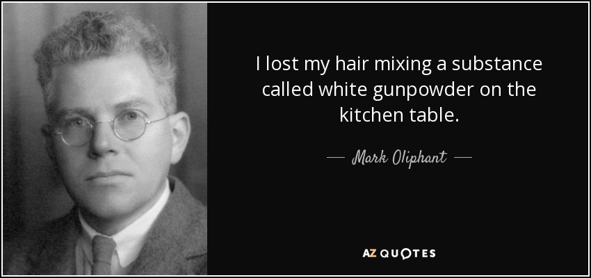 I lost my hair mixing a substance called white gunpowder on the kitchen table. - Mark Oliphant