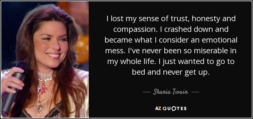 I lost my sense of trust, honesty and compassion. I crashed down and became what I consider an emotional mess. I've never been so miserable in my whole life. I just wanted to go to bed and never get up. - Shania Twain
