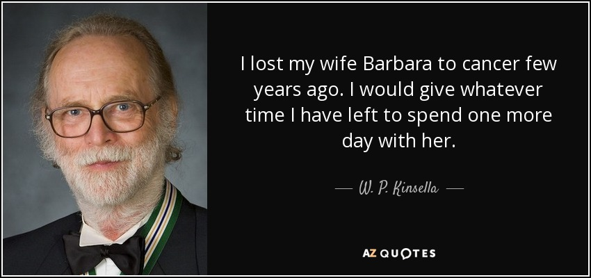 I lost my wife Barbara to cancer few years ago. I would give whatever time I have left to spend one more day with her. - W. P. Kinsella
