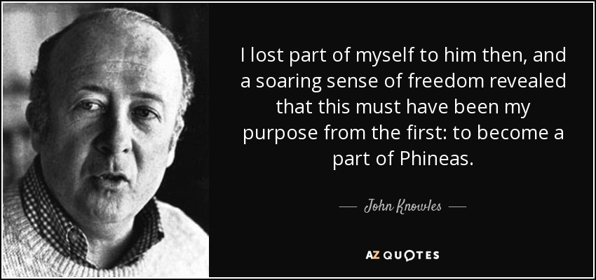 I lost part of myself to him then, and a soaring sense of freedom revealed that this must have been my purpose from the first: to become a part of Phineas. - John Knowles