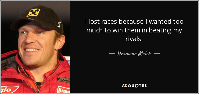 I lost races because I wanted too much to win them in beating my rivals. - Hermann Maier