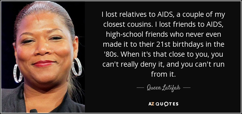 I lost relatives to AIDS, a couple of my closest cousins. I lost friends to AIDS, high-school friends who never even made it to their 21st birthdays in the '80s. When it's that close to you, you can't really deny it, and you can't run from it. - Queen Latifah