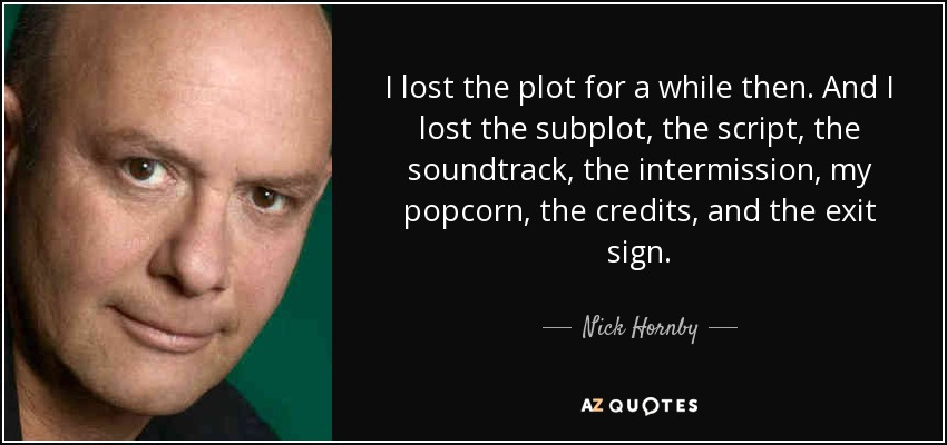 I lost the plot for a while then. And I lost the subplot, the script, the soundtrack, the intermission, my popcorn, the credits, and the exit sign. - Nick Hornby