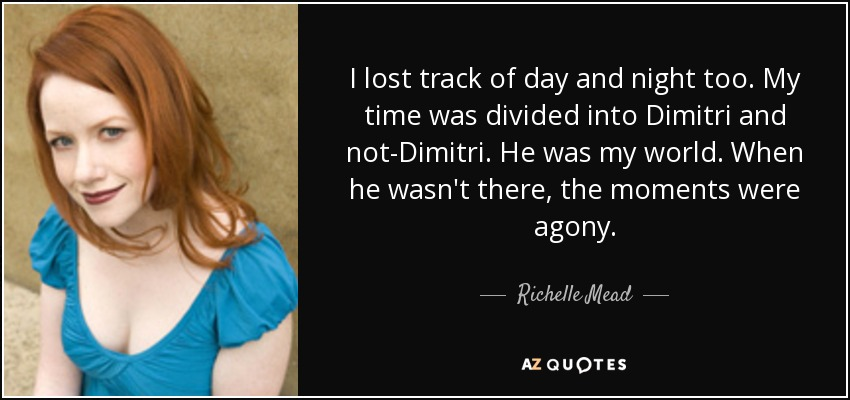 I lost track of day and night too. My time was divided into Dimitri and not-Dimitri. He was my world. When he wasn't there, the moments were agony. - Richelle Mead