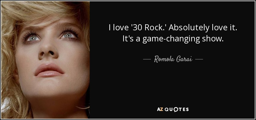 I love '30 Rock.' Absolutely love it. It's a game-changing show. - Romola Garai