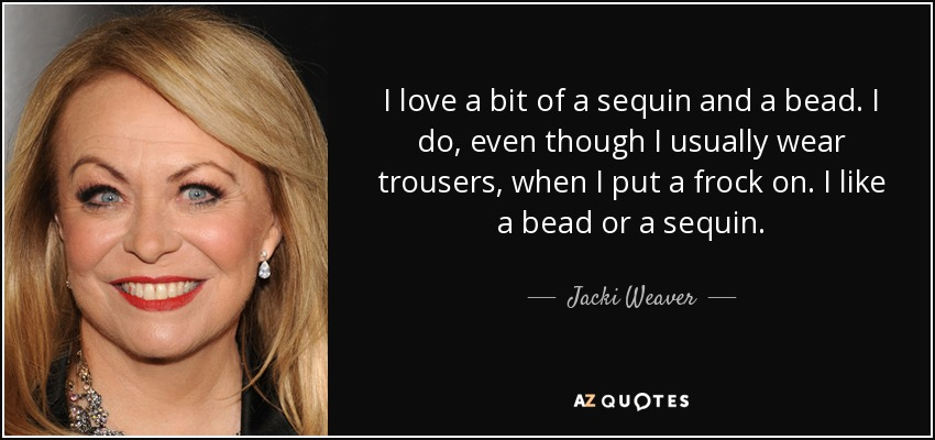 I love a bit of a sequin and a bead. I do, even though I usually wear trousers, when I put a frock on. I like a bead or a sequin. - Jacki Weaver