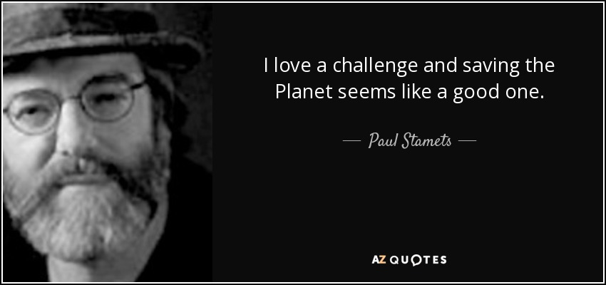 I love a challenge and saving the Planet seems like a good one. - Paul Stamets
