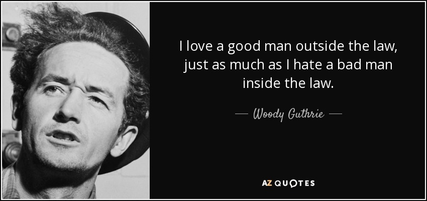 I love a good man outside the law, just as much as I hate a bad man inside the law. - Woody Guthrie