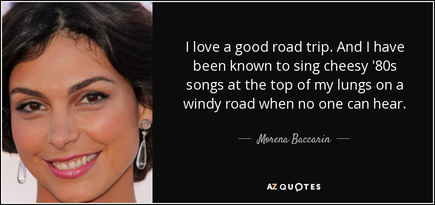 I love a good road trip. And I have been known to sing cheesy '80s songs at the top of my lungs on a windy road when no one can hear. - Morena Baccarin